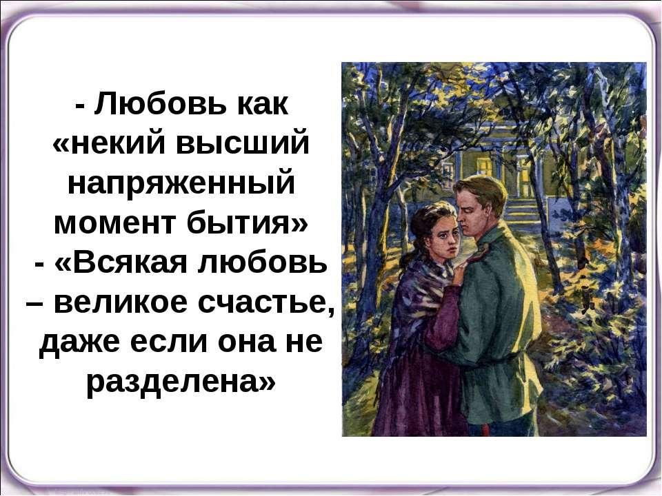 - Любовь как «некий высший напряженный момент бытия» - «Всякая любовь – велик...