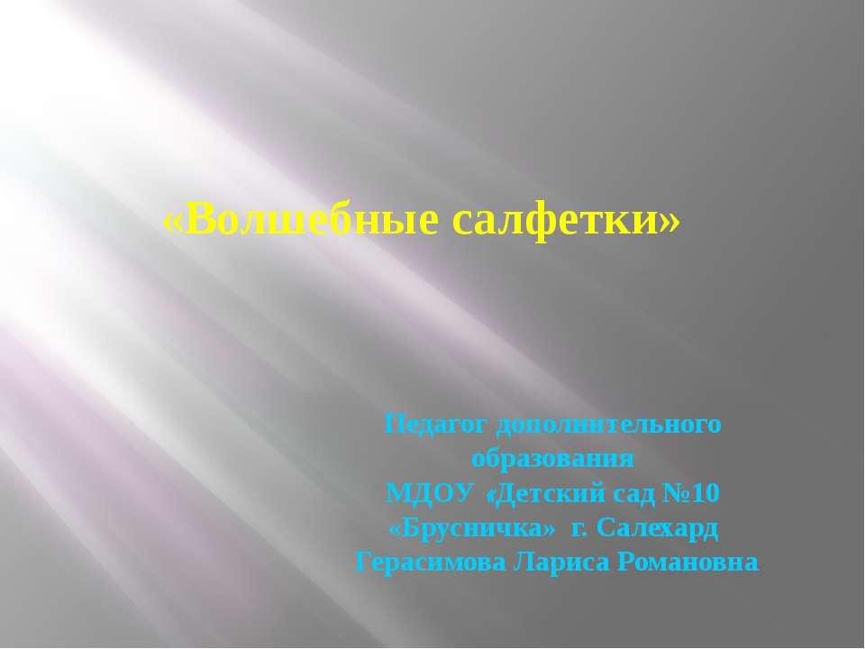 «Волшебные салфетки» Педагог дополнительного образования МДОУ «Детский сад №1...
