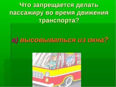 Что запрещается делать пассажиру во время движения транспорта? а) высовыватьс...