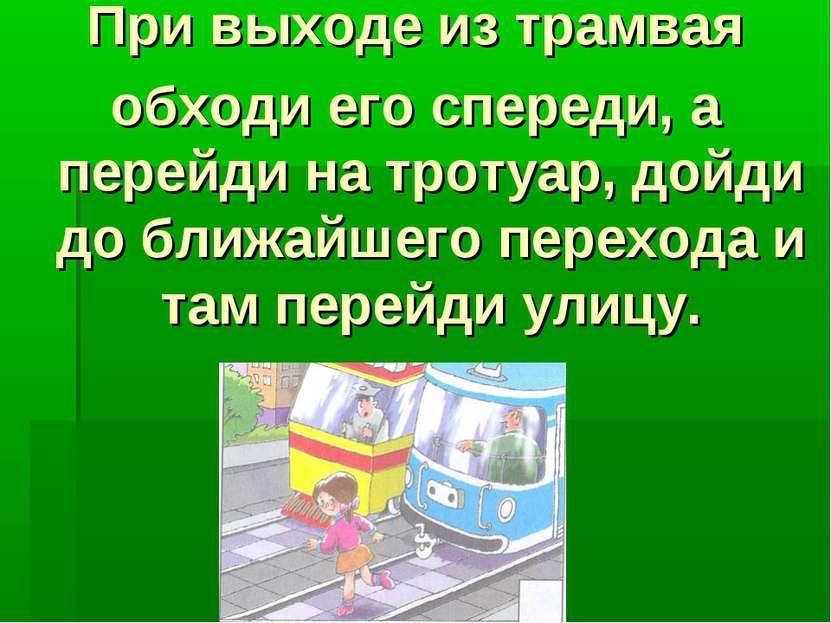 При выходе из трамвая обходи его спереди, а перейди на тротуар, дойди до ближ...