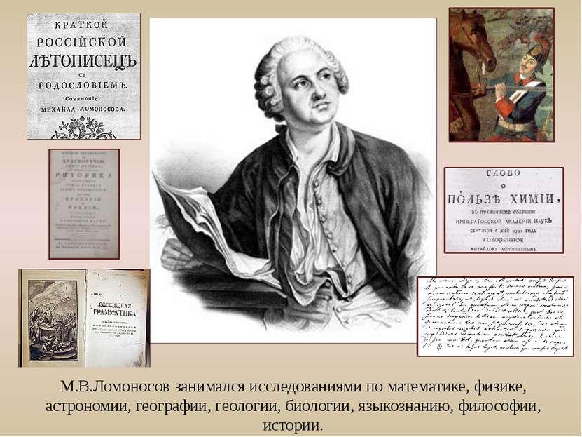 М.В.Ломоносов занимался исследованиями по математике, физике, астрономии, гео...