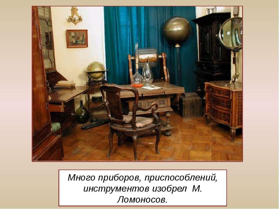 Много приборов, приспособлений, инструментов изобрел М. Ломоносов.