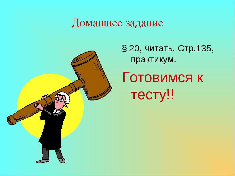 Домашнее задание § 20, читать. Стр.135, практикум. Готовимся к тесту!!