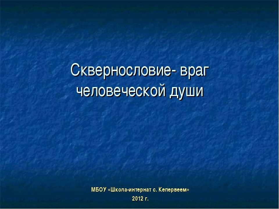 МБОУ «Школа-интернат с. Кепервеем» 2012 г. Сквернословие- враг человеческой души