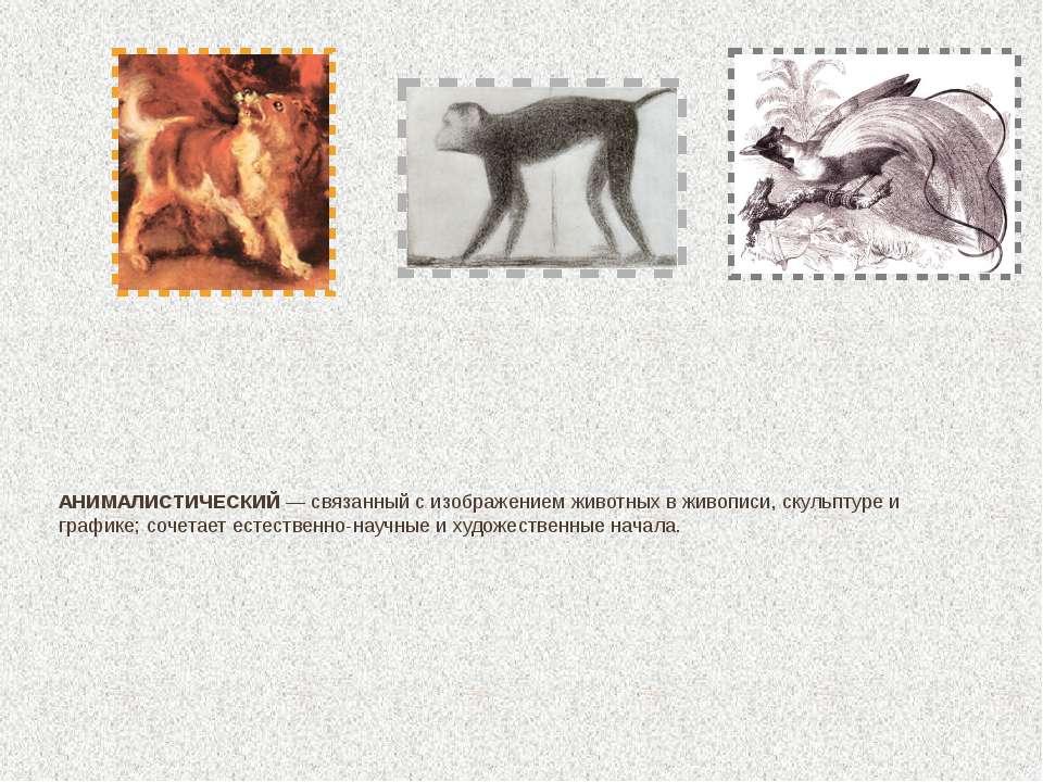 АНИМАЛИСТИЧЕСКИЙ — связанный с изображением животных в живописи, скульптуре и...