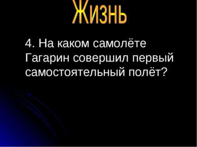 4. На каком самолёте Гагарин совершил первый самостоятельный полёт?
