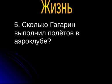 5. Сколько Гагарин выполнил полётов в аэроклубе?