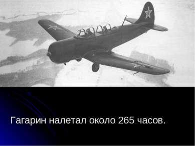 Гагарин налетал около 265 часов.
