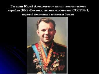 Гагарин Юрий Алексеевич – пилот космического корабля (КК) «Восток», летчик-ко...