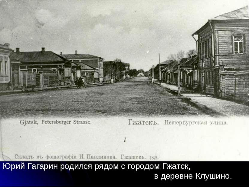 Юрий Гагарин родился рядом с городом Гжатск, в деревне Клушино.