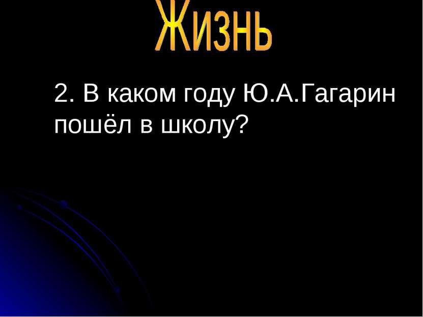 2. В каком году Ю.А.Гагарин пошёл в школу?