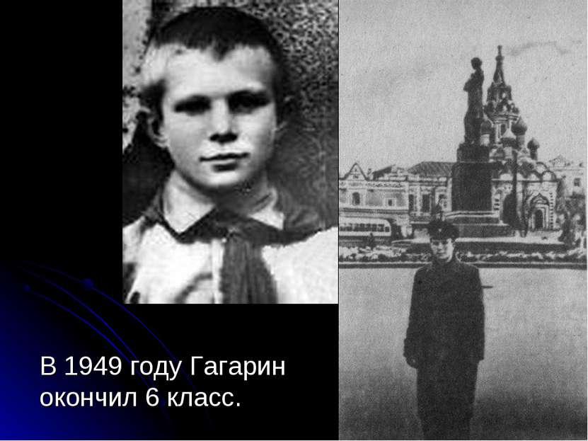 В 1949 году Гагарин окончил 6 класс.
