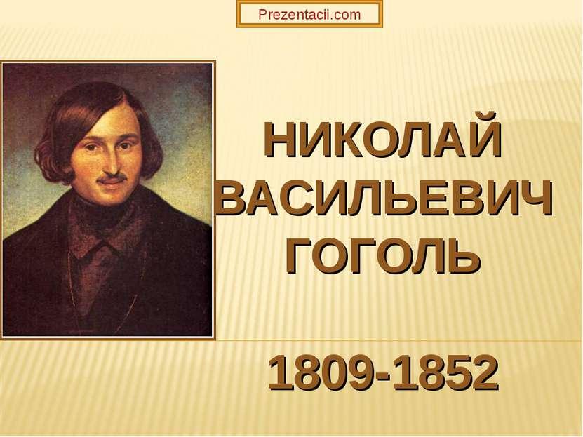 НИКОЛАЙ ВАСИЛЬЕВИЧ ГОГОЛЬ 1809-1852 Prezentacii.com