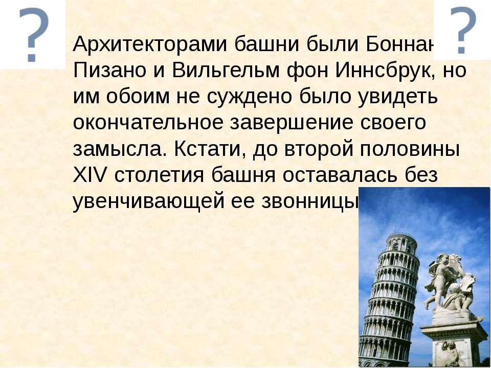 Архитекторами башни были Боннано Пизано и Вильгельм фон Иннсбрук, но им обоим...