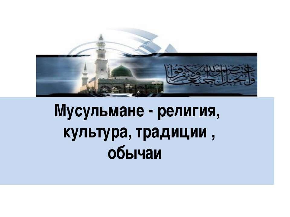 Мусульмане - религия, культура, традиции , обычаи