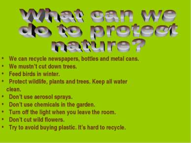 We can recycle newspapers, bottles and metal cans. We mustn't cut down trees....