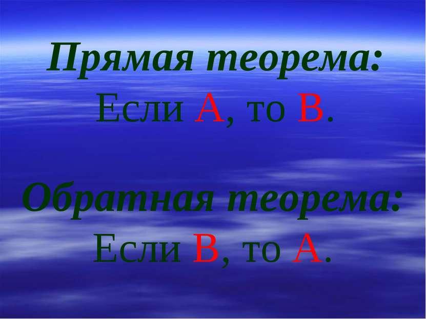 Прямая теорема: Если А, то В. Обратная теорема: Если В, то А.