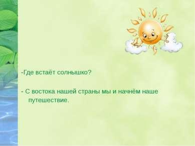-Где встаёт солнышко? - С востока нашей страны мы и начнём наше путешествие.