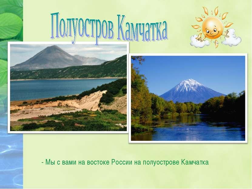 - Мы с вами на востоке России на полуострове Камчатка