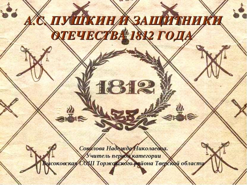 А.С. ПУШКИН И ЗАЩИТНИКИ ОТЕЧЕСТВА 1812 ГОДА Соколова Надежда Николаевна. Учит...