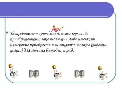 Потребитель – гражданин, использующий, приобретающий, заказывающий либо имеющ...