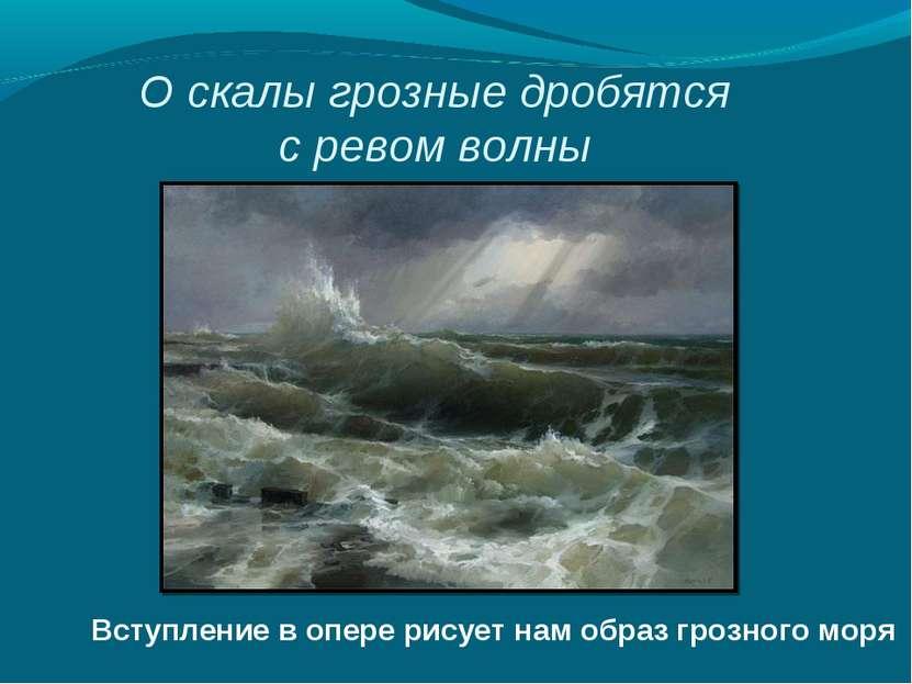 О скалы грозные дробятся с ревом волны Вступление в опере рисует нам образ гр...