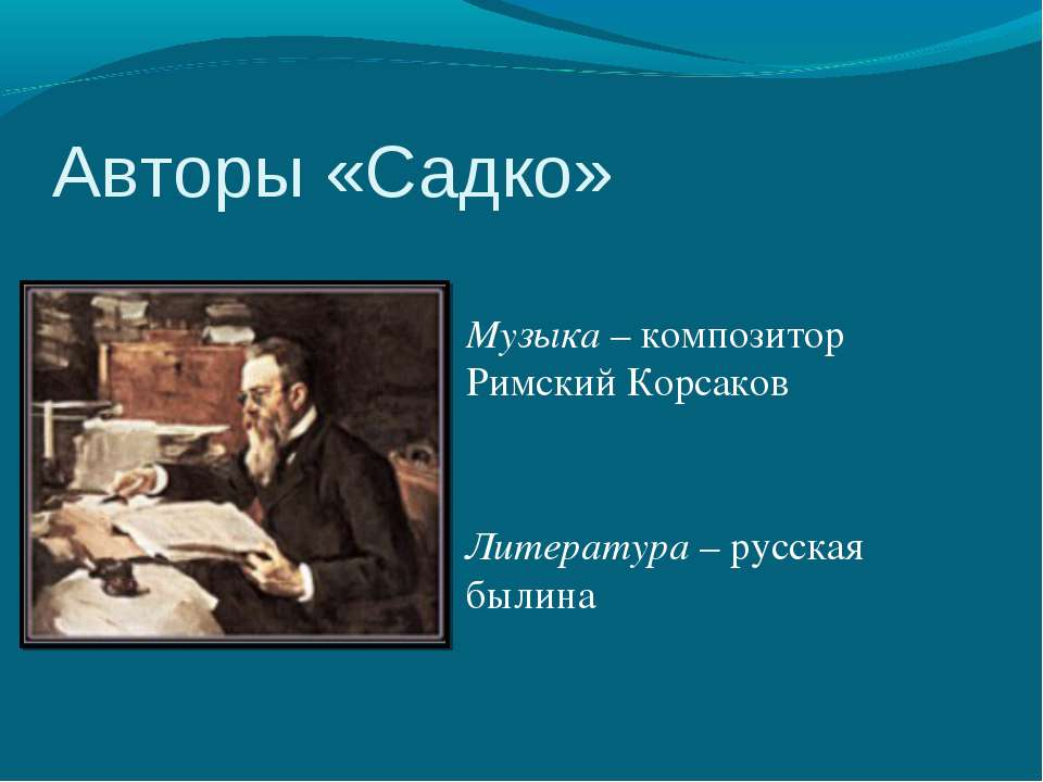 Авторы «Садко» Музыка – композитор Римский Корсаков Литература – русская былина