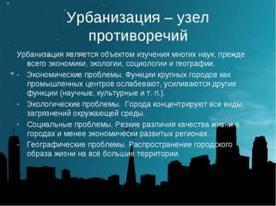 Урбанизация – узел противоречий Урбанизация является объектом изучения многих...