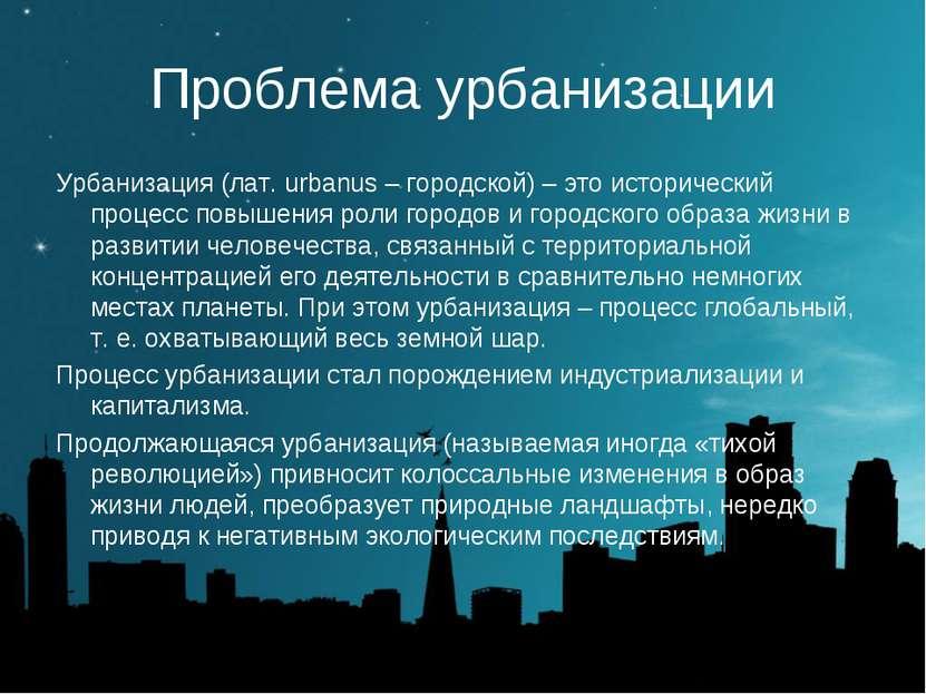 Проблема урбанизации Урбанизация (лат. urbanus – городской) – это исторически...