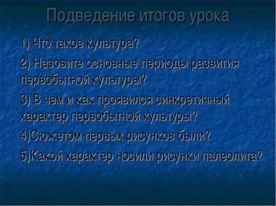 Подведение итогов урока 1) Что такое культура? 2) Назовите основные периоды р...