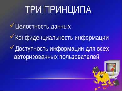 ТРИ ПРИНЦИПА Целостность данных Конфиденциальность информации Доступность инф...