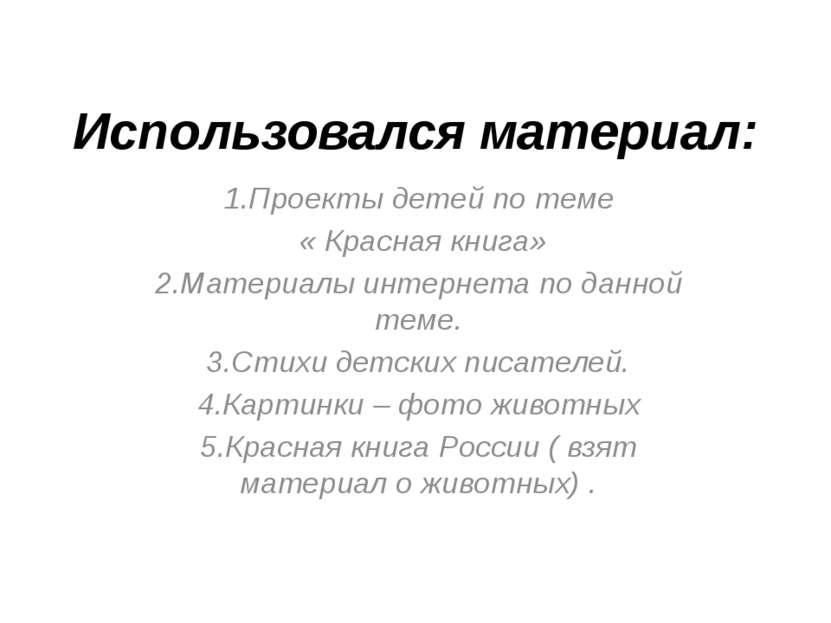 Использовался материал: 1.Проекты детей по теме « Красная книга» 2.Материалы ...
