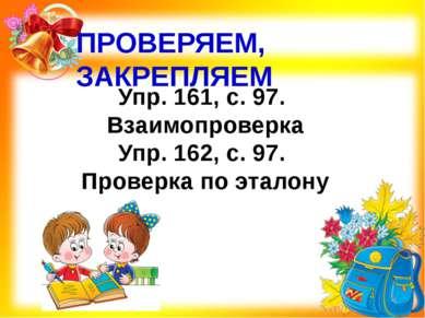ПРОВЕРЯЕМ, ЗАКРЕПЛЯЕМ Упр. 161, с. 97. Взаимопроверка Упр. 162, с. 97. Провер...