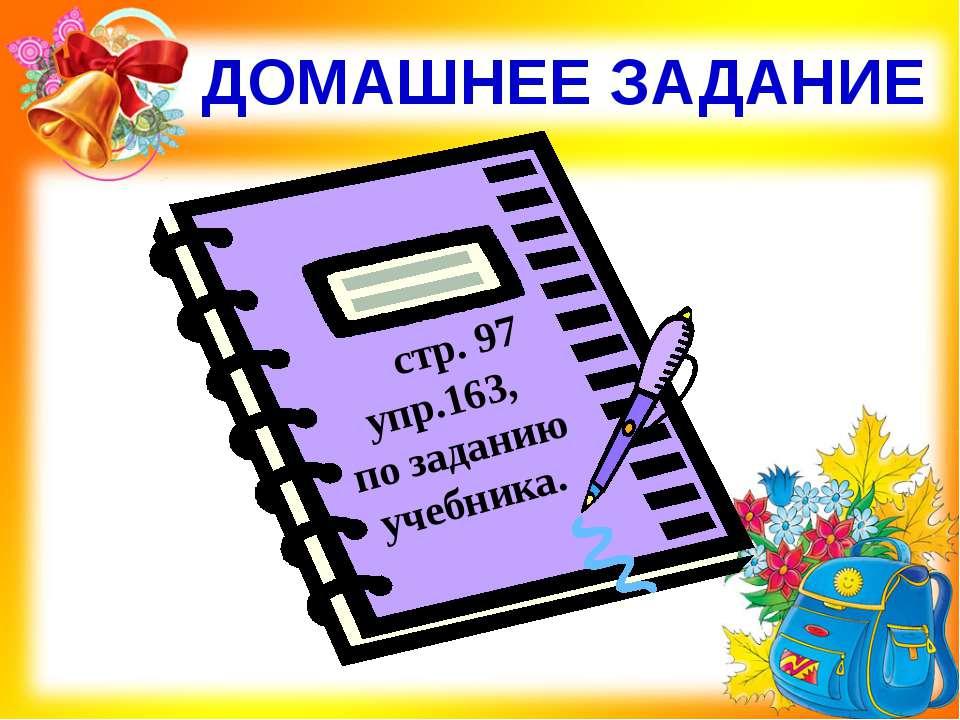 ДОМАШНЕЕ ЗАДАНИЕ стр. 97 упр.163, по заданию учебника.