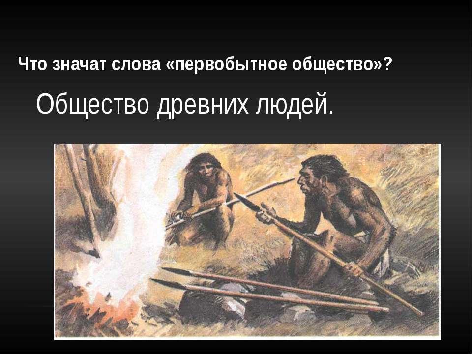 Что значат слова «первобытное общество»? Общество древних людей.