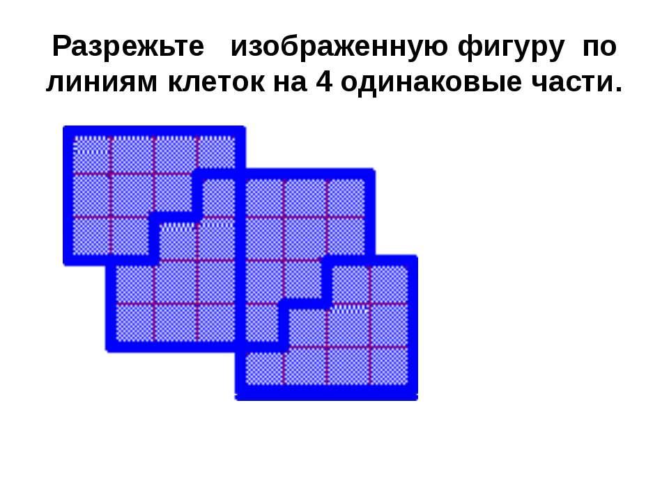 Разpежьте изобpаженную фигуpу по линиям клеток на 4 одинаковые части.