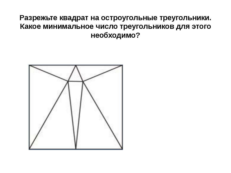 Разрежьте квадрат на остроугольные треугольники. Какое минимальное число треу...