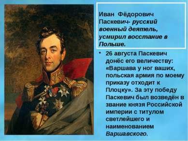 Иван Фёдорович Паскевич- русский военный деятель, усмирил восстание в Польше....