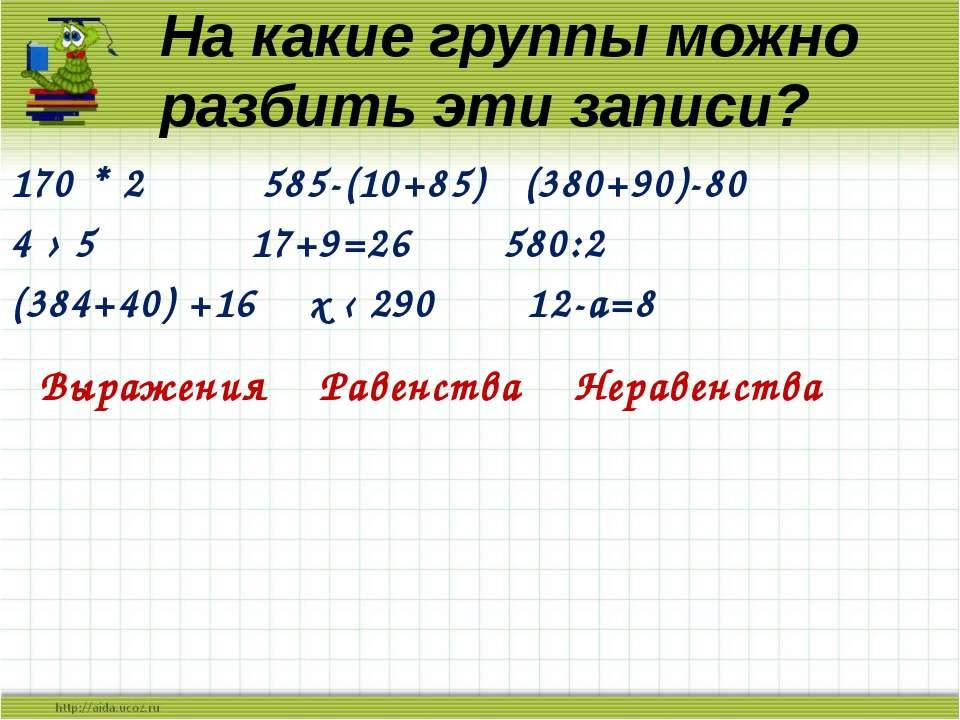 На какие группы можно разбить эти записи? 170 * 2 585-(10+85) (380+90)-80 4 ›...