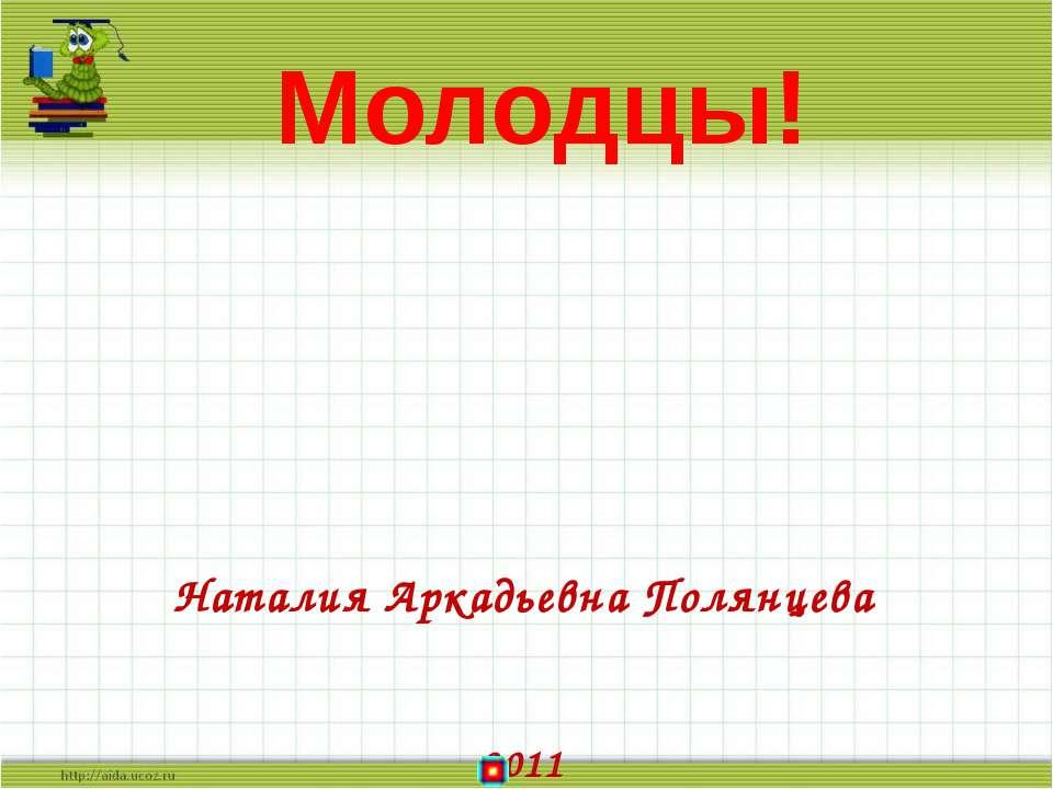 Наталия Аркадьевна Полянцева 2011 Молодцы!