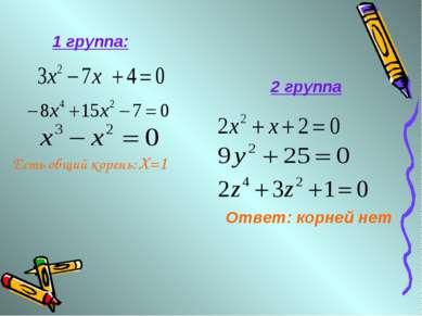 Есть общий корень: X=1 1 группа: Ответ: корней нет 2 группа