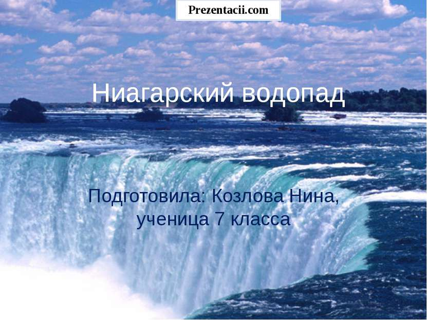 Ниагарский водопад Подготовила: Козлова Нина, ученица 7 класса Prezentacii.com