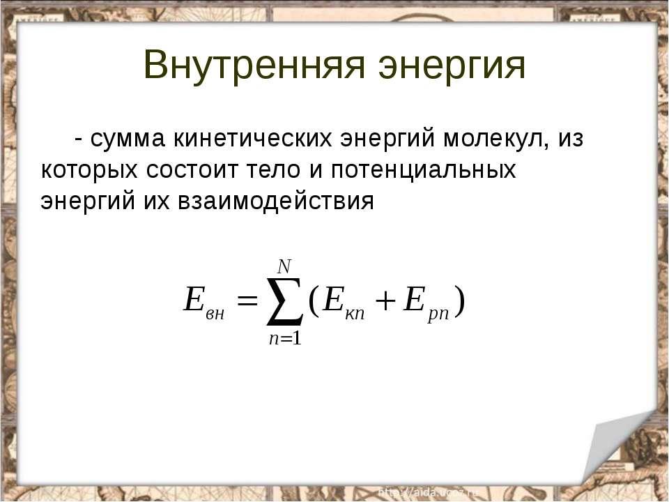 Внутренняя энергия - сумма кинетических энергий молекул, из которых состоит т...