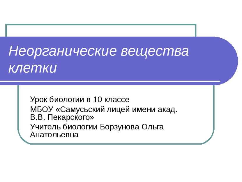 Неорганические вещества клетки Урок биологии в 10 классе МБОУ «Самусьский лиц...