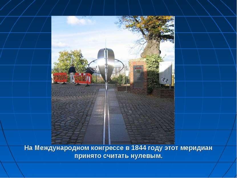 На Международном конгрессе в 1844 году этот меридиан принято считать нулевым.