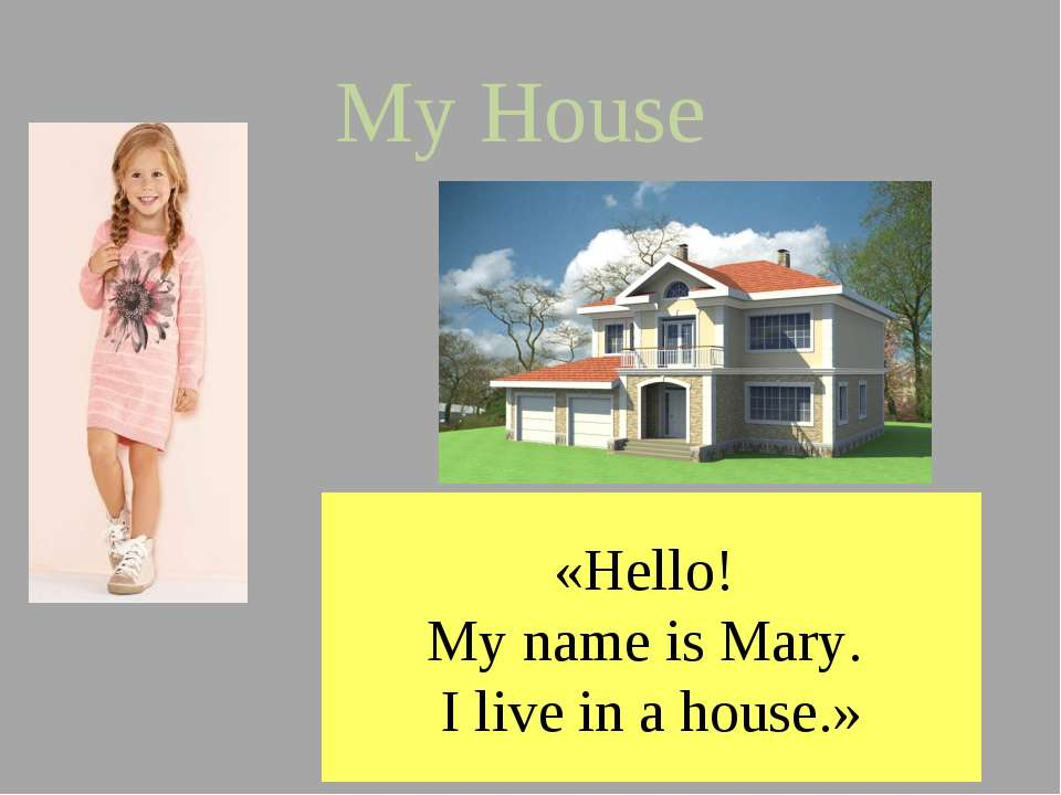 My House «Hello! My name is Mary. I live in a house.»