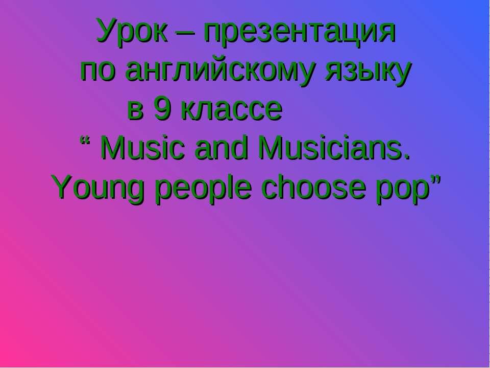 """Урок – презентация по английскому языку в 9 классе """" Music and Musicians. You..."""