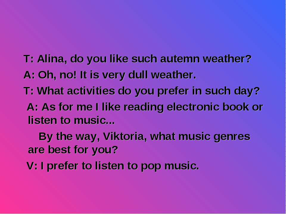 T: Alina, do you like such autemn weather? A: Oh, no! It is very dull weather...