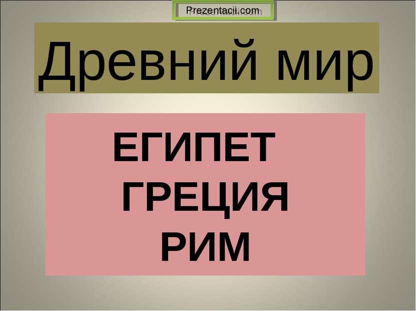 ЕГИПЕТ ГРЕЦИЯ РИМ Древний мир Prezentacii.com