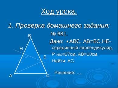 Ход урока. 1. Проверка домашнего задания: № 681. Дано: АВС, АВ=ВС,НЕ- середин...